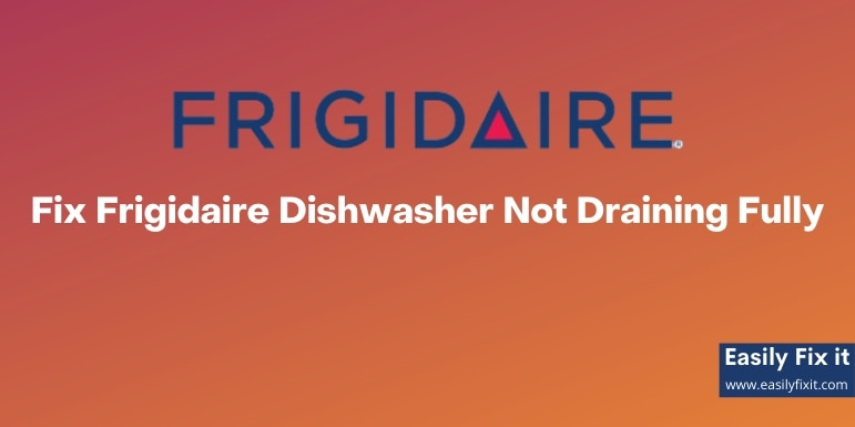 Fix Frigidaire Dishwasher Not Draining Fully